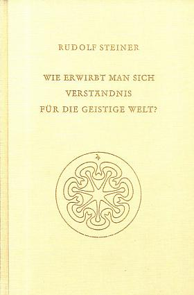 Steiner Rudolf – Wie erwirbt man sich Verständnis für die geistige Welt?